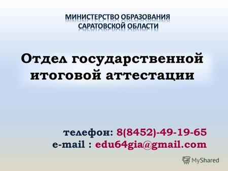 Отдел государственной итоговой аттестации телефон: 8(8452)-49-19-65 e-mail : edu64gia@gmail.com.