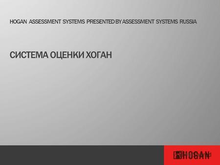 HOGAN ASSESSMENT SYSTEMS PRESENTED BY ASSESSMENT SYSTEMS RUSSIA СИСТЕМА ОЦЕНКИ ХОГАН.