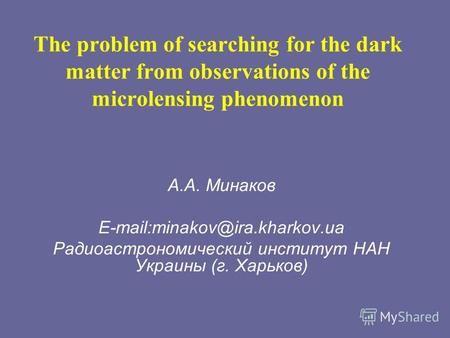 The problem of searching for the dark matter from observations of the microlensing phenomenon А.А. Минаков E-mail:minakov@ira.kharkov.ua Радиоастрономический.
