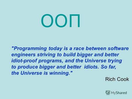 Programming today is a race between software engineers striving to build bigger and better idiot-proof programs, and the Universe trying to produce bigger.
