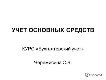 Презентация на тему Основные средства Основные средства это  УЧЕТ ОСНОВНЫХ СРЕДСТВ КУРС Бухгалтерский учет Черемисина С В