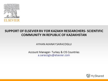 SUPPORT OF ELSEVIER BV FOR KAZAKH RESEARCHERS- SCIENTIFIC COMMUNITY IN REPUBLIC OF KAZAKHSTAN AYHAN AKANAY SARACOGLU Account Manager- Turkey & CIS Countries.