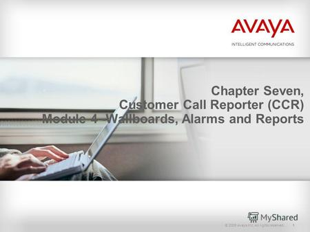 © 2009 Avaya Inc. All rights reserved.1 Chapter Seven, Customer Call Reporter (CCR) Module 4 -Wallboards, Alarms and Reports.