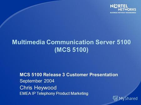 Multimedia Communication Server 5100 (MCS 5100) MCS 5100 Release 3 Customer Presentation September 2004 Chris Heywood EMEA IP Telephony Product Marketing.