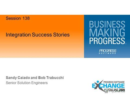 Integration Success Stories Sandy Caiado and Bob Trabucchi Senior Solution Engineers Session 138.