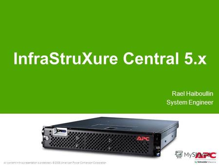 All content in this presentation is protected – © 2008 American Power Conversion Corporation InfraStruXure Central 5. x Rael Haiboullin System Engineer.