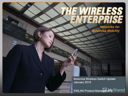 Networks for Business Mobility Motorola Wireless Switch Update January 2010 EWLAN Product Management.