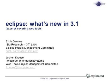 © 2005 IBM Corporation, Innoopract GmbH eclipse: whats new in 3.1 (excerpt covering web tools) Erich Gamma IBM Research – OTI Labs Eclipse Project Management.