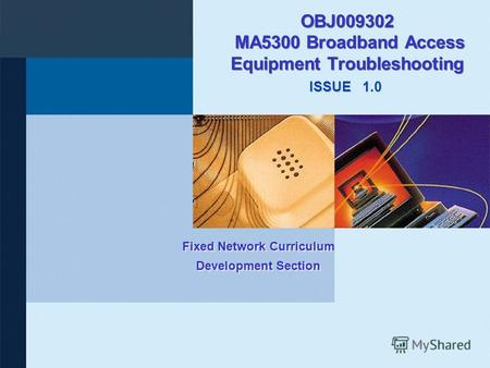 ISSUE Fixed Network Curriculum Development Section OBJ009302 MA5300 Broadband Access Equipment Troubleshooting 1.0.