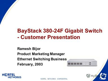 NORTEL NETWORKS CONFIDENTIAL BayStack 380-24F Gigabit Switch - Customer Presentation Ramesh Bijor Product Marketing Manager Ethernet Switching Business.