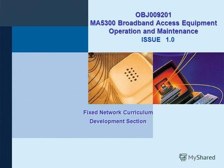 ISSUE Fixed Network Curriculum Development Section OBJ009201 MA5300 Broadband Access Equipment Operation and Maintenance 1.0.