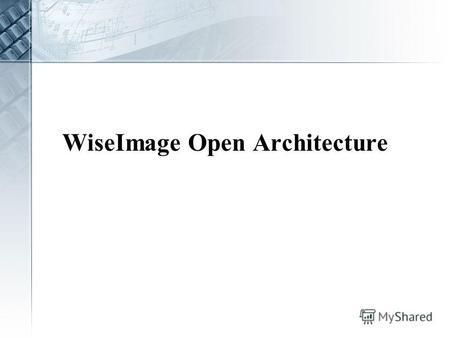 WiseImage Open Architecture. Why to open? Modern technology demands A growing amount of customers demands for custom commands The limited development.