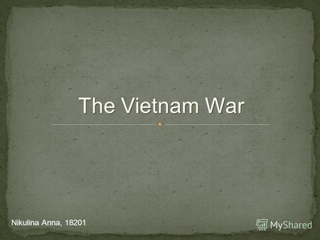 The Vietnam War Nikulina Anna, 18201. The democratic Republic of Vietnam (pro – USSA) The state of Vietnam (pro – US) 1956 – the referendum planned, canceled.