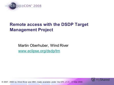 © 2007, 2008 by Wind River and IBM; made available under the EPL v1.0 | 17-Mar-2008 Remote access with the DSDP Target Management Project Martin Oberhuber,