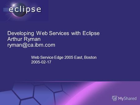 © 2002 IBM Corporation Confidential | Date | Other Information, if necessary Developing Web Services with Eclipse Arthur Ryman ryman@ca.ibm.com Web Service.