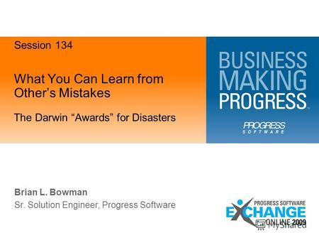 What You Can Learn from Others Mistakes The Darwin Awards for Disasters Brian L. Bowman Sr. Solution Engineer, Progress Software Session 134.