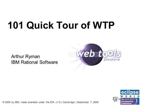 © 2006 by IBM; made available under the EPL v1.0 | Cambridge | September 7, 2006 101 Quick Tour of WTP Arthur Ryman IBM Rational Software.