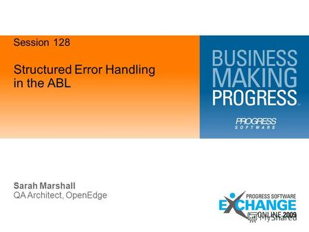 Structured Error Handling in the ABL Sarah Marshall QA Architect, OpenEdge Session 128.