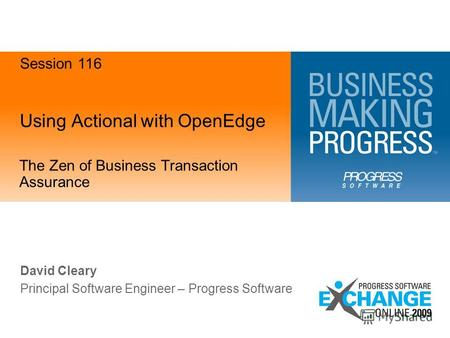 Using Actional with OpenEdge The Zen of Business Transaction Assurance David Cleary Principal Software Engineer – Progress Software Session 116.