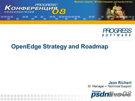 OpenEdge Strategy and Roadmap Jean Richert Sr. Manager – Technical Support.