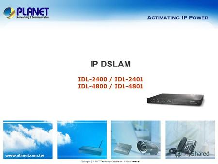 Www.planet.com.tw IDL-2400 / IDL-2401 IDL-4800 / IDL-4801 IP DSLAM Copyright © PLANET Technology Corporation. All rights reserved.