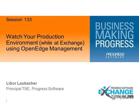 1 Watch Your Production Environment ( while at Exchange ) using OpenEdge Management Libor Laubacher Principal TSE, Progress Software Session 133.