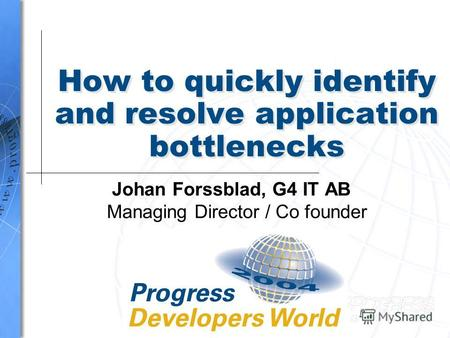 How to quickly identify and resolve application bottlenecks Johan Forssblad, G4 IT AB Managing Director / Co founder.