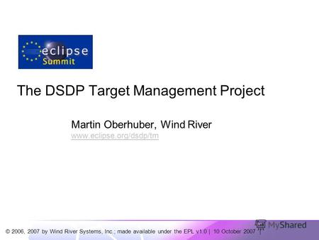 © 2006, 2007 by Wind River Systems, Inc.; made available under the EPL v1.0 | 10 October 2007 | The DSDP Target Management Project Martin Oberhuber, Wind.