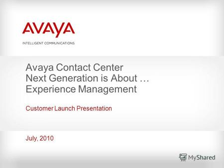 Avaya Contact Center Next Generation is About … Experience Management Customer Launch Presentation July, 2010.