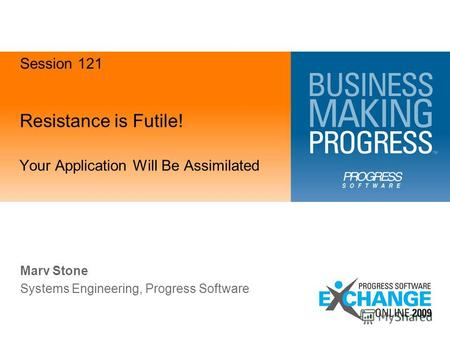 Resistance is Futile! Your Application Will Be Assimilated Marv Stone Systems Engineering, Progress Software Session 121.