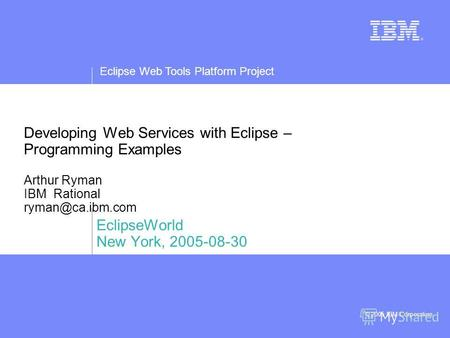 Eclipse Web Tools Platform Project © 2005 IBM Corporation Developing Web Services with Eclipse – Programming Examples Arthur Ryman IBM Rational ryman@ca.ibm.com.