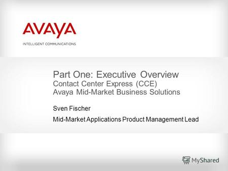 Part One: Executive Overview Contact Center Express (CCE) Avaya Mid-Market Business Solutions Sven Fischer Mid-Market Applications Product Management Lead.
