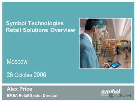 Symbol Technologies Retail Solutions Overview Moscow 26 October 2006 Alex Price EMEA Retail Sector Director.