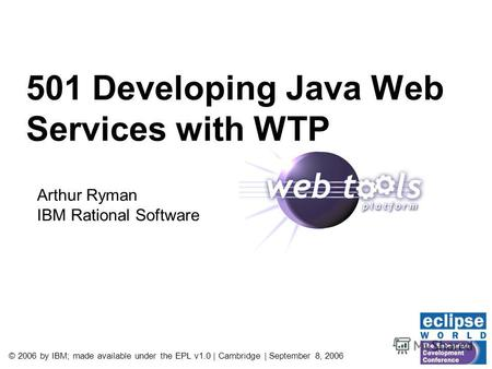 © 2006 by IBM; made available under the EPL v1.0 | Cambridge | September 8, 2006 501 Developing Java Web Services with WTP Arthur Ryman IBM Rational Software.