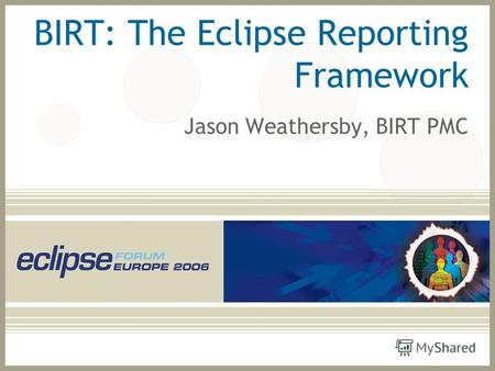 BIRT: The Eclipse Reporting Framework Jason Weathersby, BIRT PMC.
