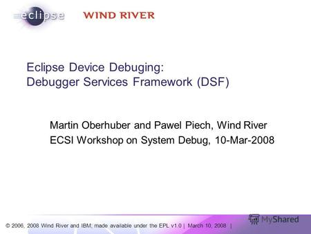 © 2006, 2008 Wind River and IBM; made available under the EPL v1.0 | March 10, 2008 | Eclipse Device Debuging: Debugger Services Framework (DSF) Martin.