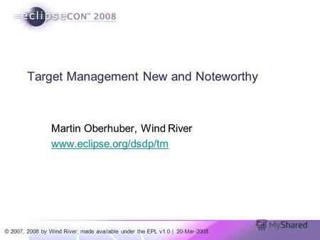 © 2007, 2008 by Wind River; made available under the EPL v1.0 | 20-Mar-2008 Target Management New and Noteworthy Martin Oberhuber, Wind River www.eclipse.org/dsdp/tm.