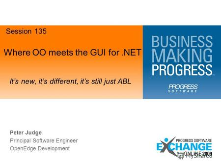 Where OO meets the GUI for.NET Its new, its different, its still just ABL Session 135 Peter Judge Principal Software Engineer OpenEdge Development.