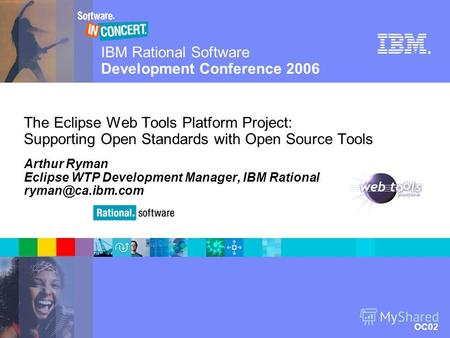 IBM Rational Software Development Conference 2006 OC02 © 2006 IBM Corporation ® The Eclipse Web Tools Platform Project: Supporting Open Standards with.