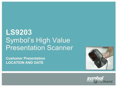 LS9203 Symbols High Value Presentation Scanner Customer Presentation LOCATION AND DATE.