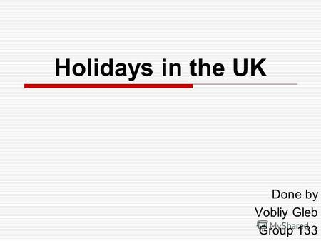 Holidays in the UK Done by Vobliy Gleb Group 133.