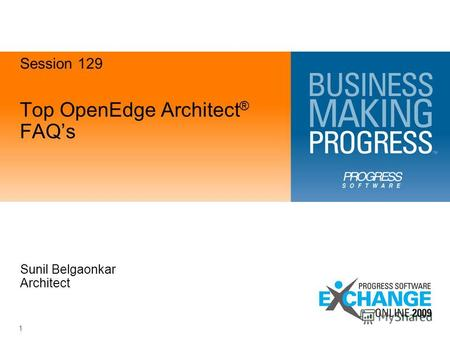 1 Top OpenEdge Architect ® FAQs Sunil Belgaonkar Architect Session 129.