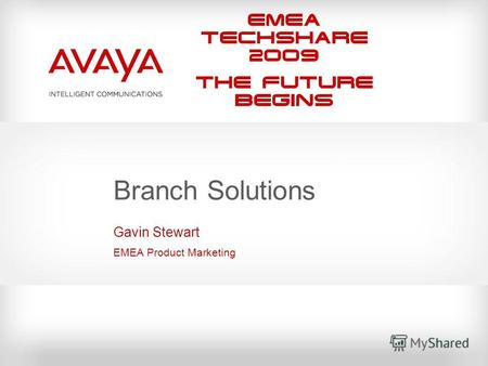 EMEA Techshare 2009 The Future Begins Branch Solutions Gavin Stewart EMEA Product Marketing.