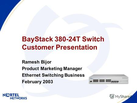 BayStack 380-24T Switch Customer Presentation Ramesh Bijor Product Marketing Manager Ethernet Switching Business February 2003.
