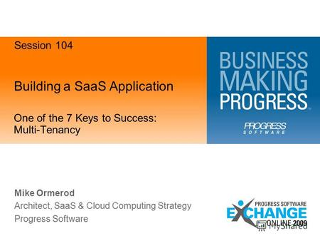 Building a SaaS Application One of the 7 Keys to Success: Multi-Tenancy Mike Ormerod Architect, SaaS & Cloud Computing Strategy Progress Software Session.