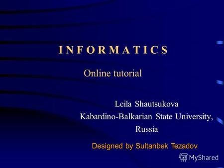 I N F O R M A T I C S Online tutorial Leila Shautsukova Kabardino-Balkarian State University, Russia Designed by Sultanbek Tezadov.