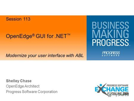 OpenEdge ® GUI for.NET Modernize your user interface with ABL Shelley Chase OpenEdge Architect Progress Software Corporation Session 113.