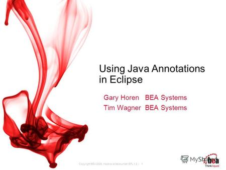 Copyright BEA 2005, made available under EPL 1.0 | 1 Using Java Annotations in Eclipse Gary Horen BEA Systems Tim Wagner BEA Systems.