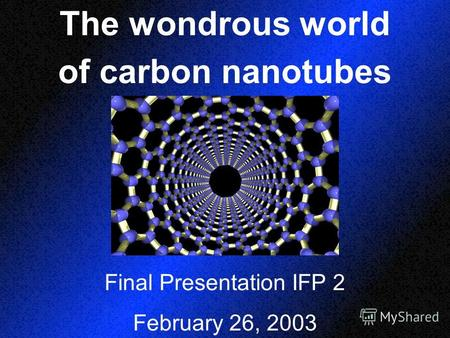 The wondrous world of carbon nanotubes Final Presentation IFP 2 February 26, 2003.