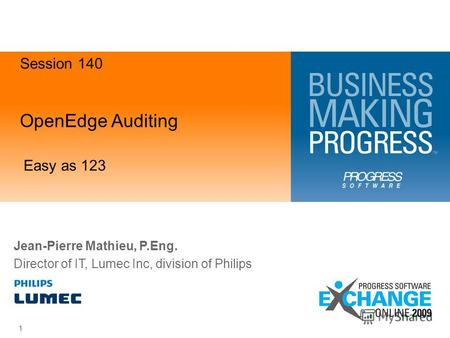 OpenEdge Auditing Easy as 123 1 Jean-Pierre Mathieu, P.Eng. Director of IT, Lumec Inc, division of Philips Session 140.